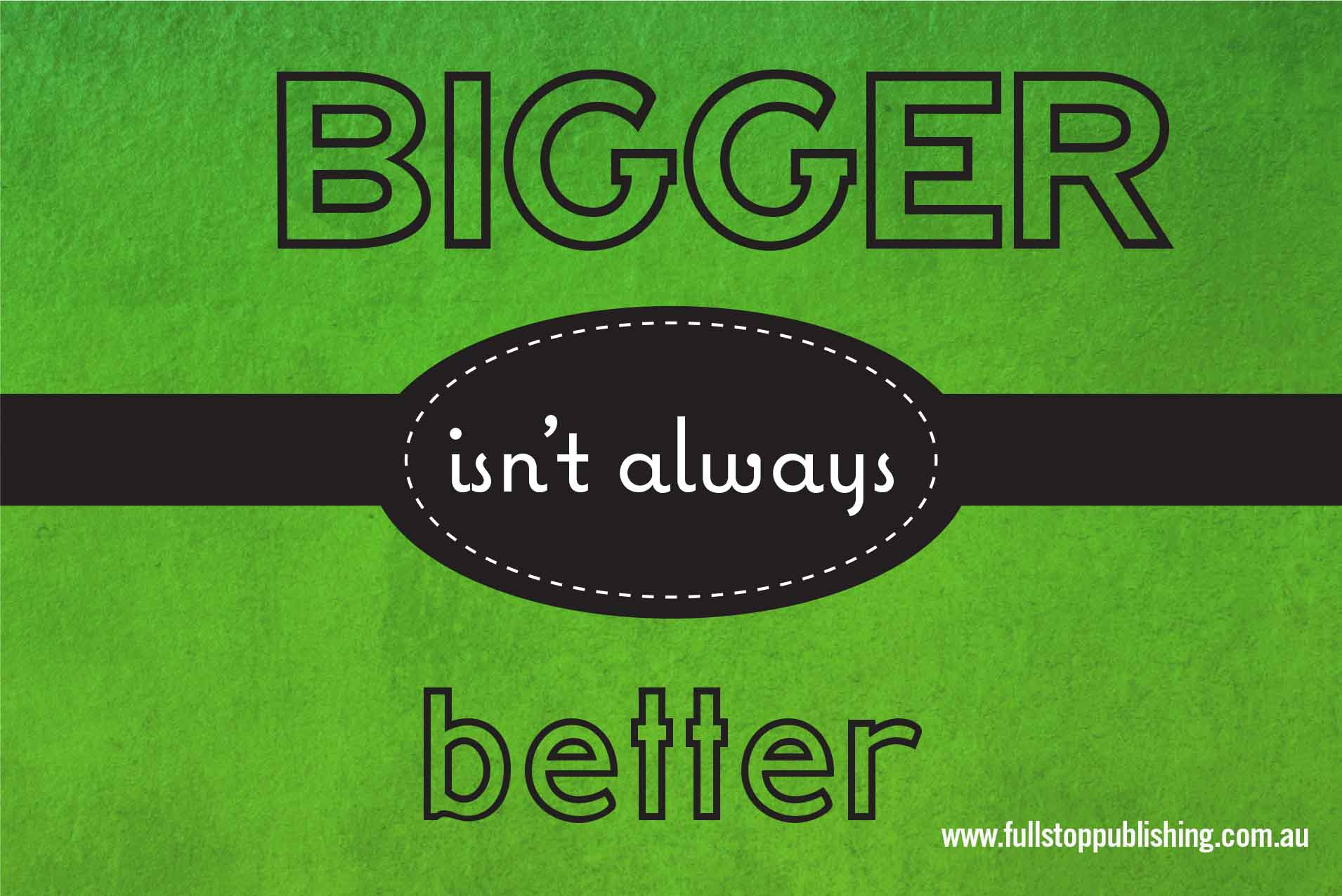 is bigger always better essay Adriana bankston offers the following advice for being a good team leader  i  have always felt grateful to my mentors but never quite articulated it out loud  is  knowing that i am part of something bigger than myself and that,.